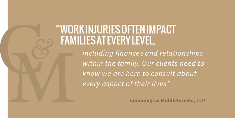Work injuries often impact families at every level, including finances and relationships within the family. Our clients need to know we are here to consult about every aspect of their lives